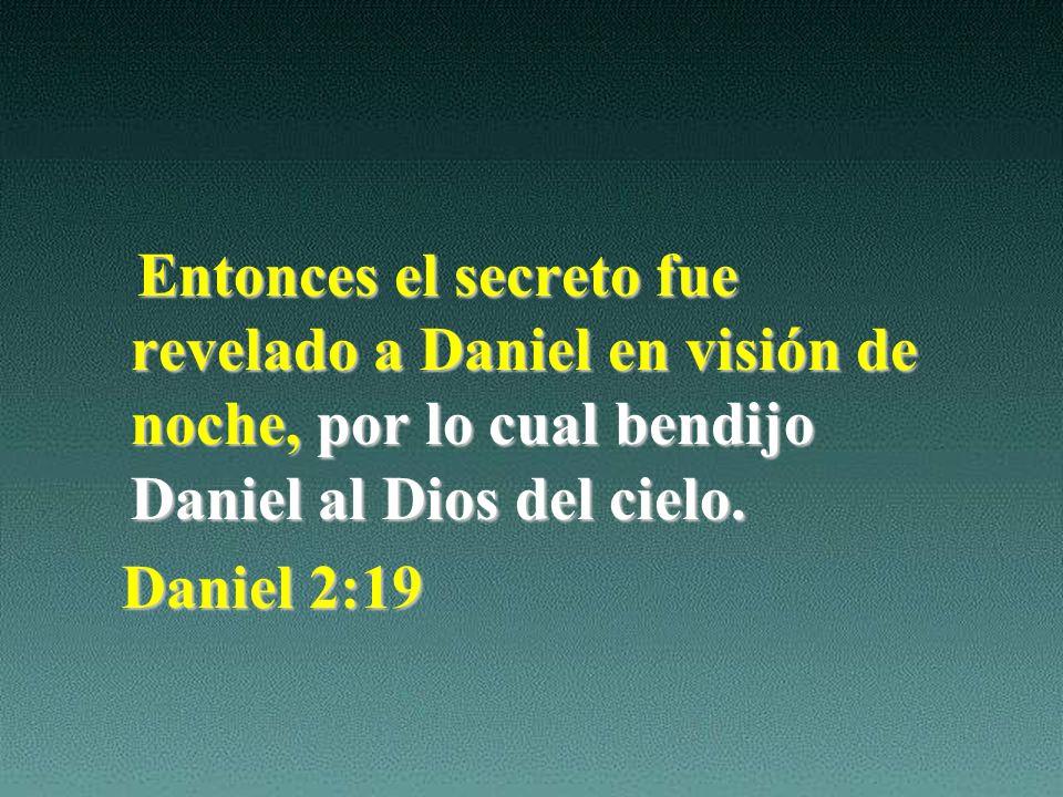 Entonces el secreto fue revelado a Daniel en visión de noche, por lo cual bendijo Daniel al Dios del cielo.
