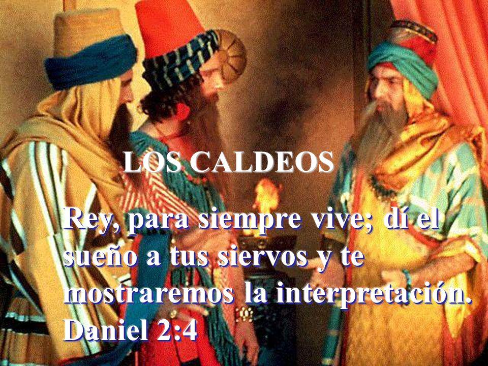 LOS CALDEOS Rey, para siempre vive; dí el sueño a tus siervos y te mostraremos la interpretación.