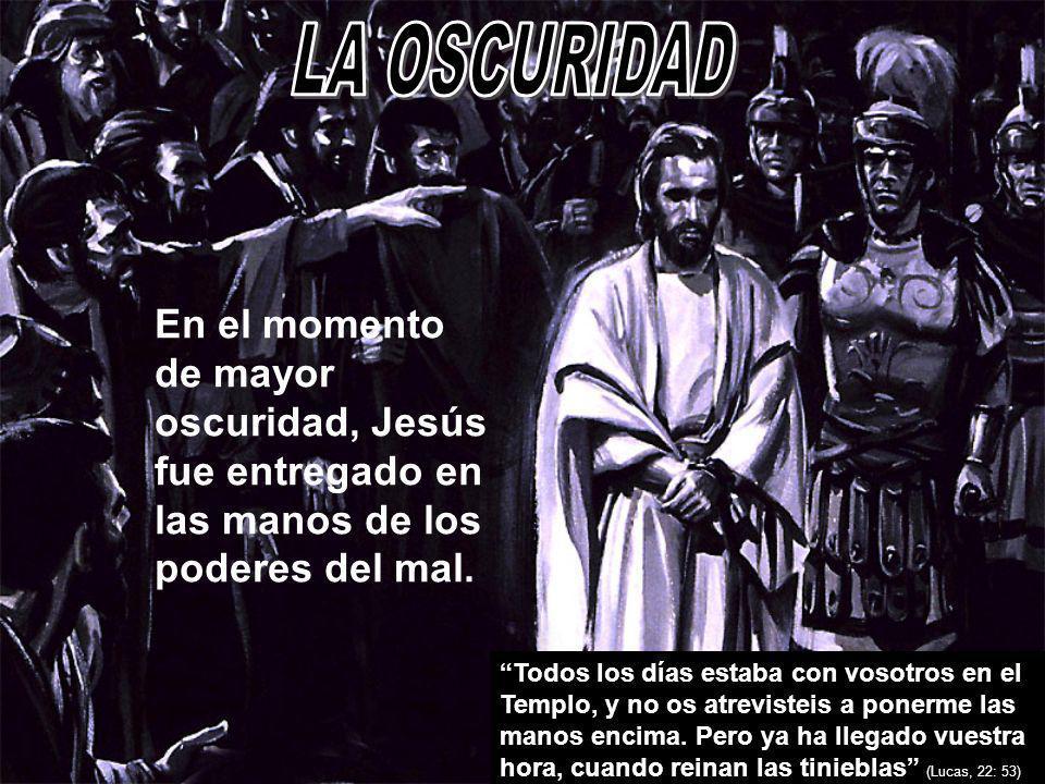 LA OSCURIDADEn el momento de mayor oscuridad, Jesús fue entregado en las manos de los poderes del mal.