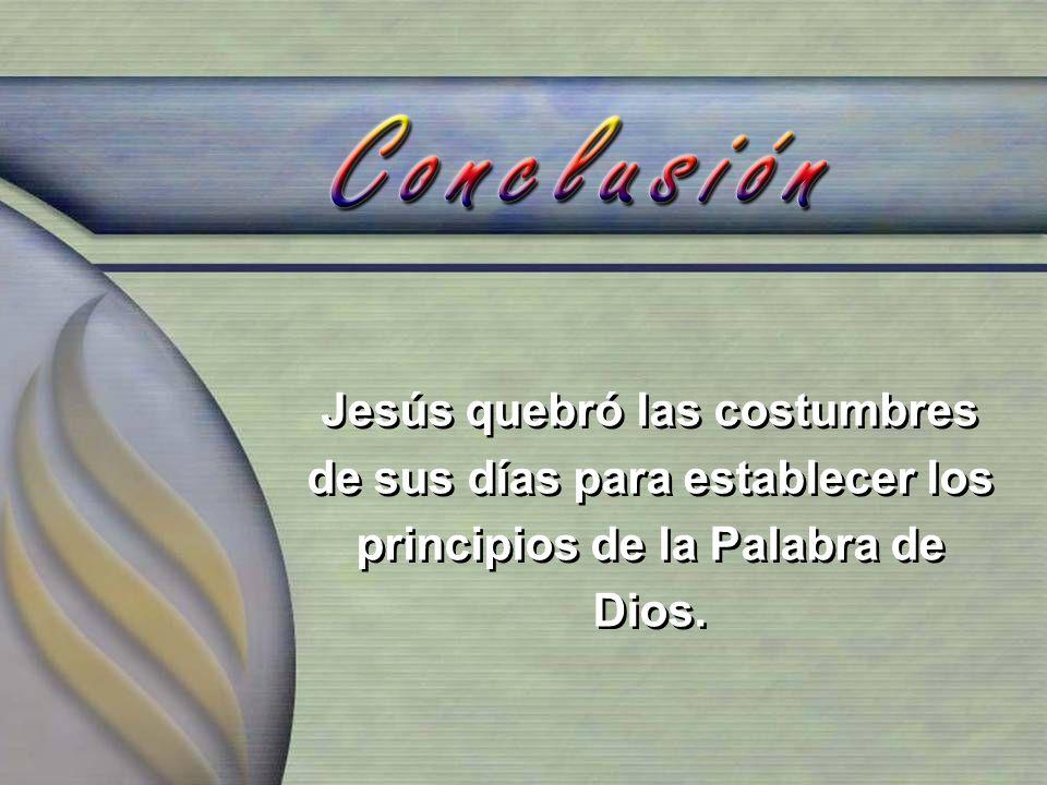 Jesús quebró las costumbres de sus días para establecer los principios de la Palabra de Dios.