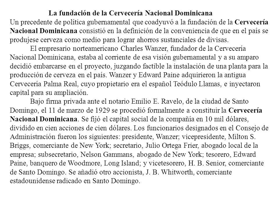 La fundación de la Cervecería Nacional Dominicana Un precedente de política gubernamental que coadyuvó a la fundación de la Cervecería Nacional Dominicana consistió en la definición de la conveniencia de que en el país se produjese cerveza como medio para lograr ahorros sustanciales de divisas.