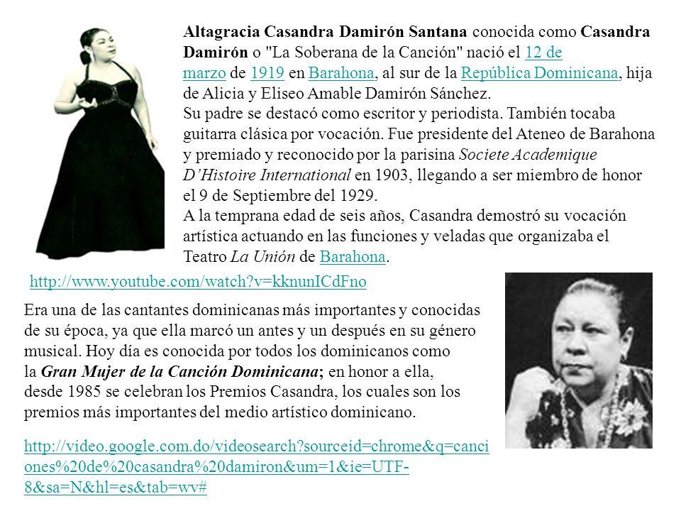 Altagracia Casandra Damirón Santana conocida como Casandra Damirón o La Soberana de la Canción nació el 12 de marzo de 1919 en Barahona, al sur de la República Dominicana, hija de Alicia y Eliseo Amable Damirón Sánchez.