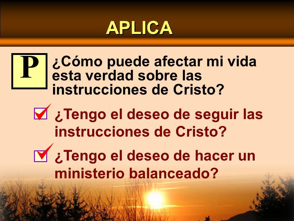 APLICA P. ¿Cómo puede afectar mi vida esta verdad sobre las instrucciones de Cristo ¿Tengo el deseo de seguir las instrucciones de Cristo