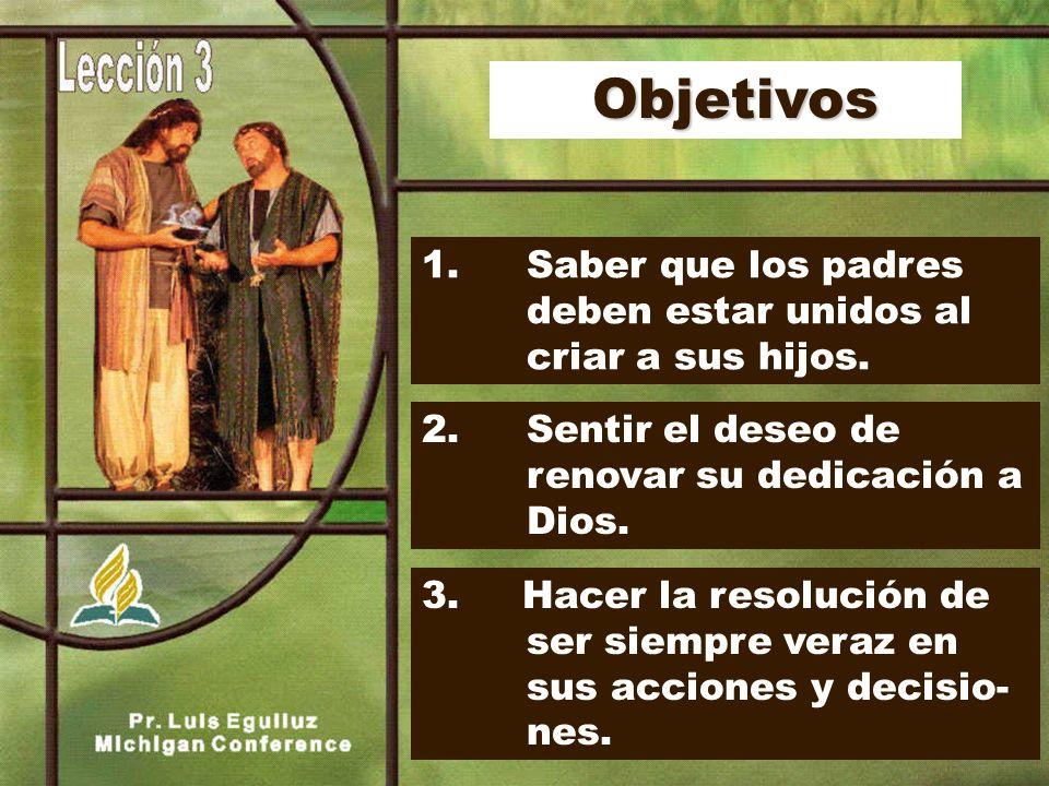 Objetivos 1. Saber que los padres deben estar unidos al criar a sus hijos. 2. Sentir el deseo de renovar su dedicación a Dios.