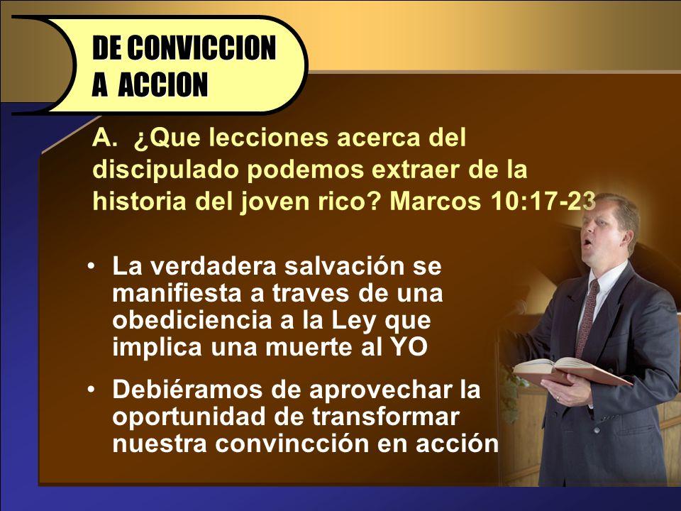 DE CONVICCION A ACCION A. ¿Que lecciones acerca del discipulado podemos extraer de la historia del joven rico Marcos 10:17-23.