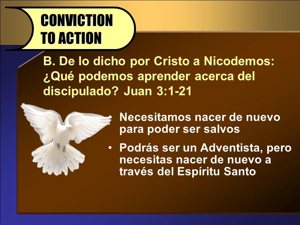 CONVICTION TO ACTION B. De lo dicho por Cristo a Nicodemos: ¿Qué podemos aprender acerca del discipulado Juan 3:1-21.