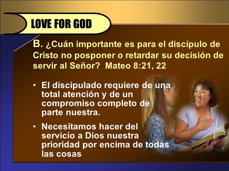 LOVE FOR GOD B. ¿Cuán importante es para el discípulo de Cristo no posponer o retardar su decisión de servir al Señor Mateo 8:21, 22.
