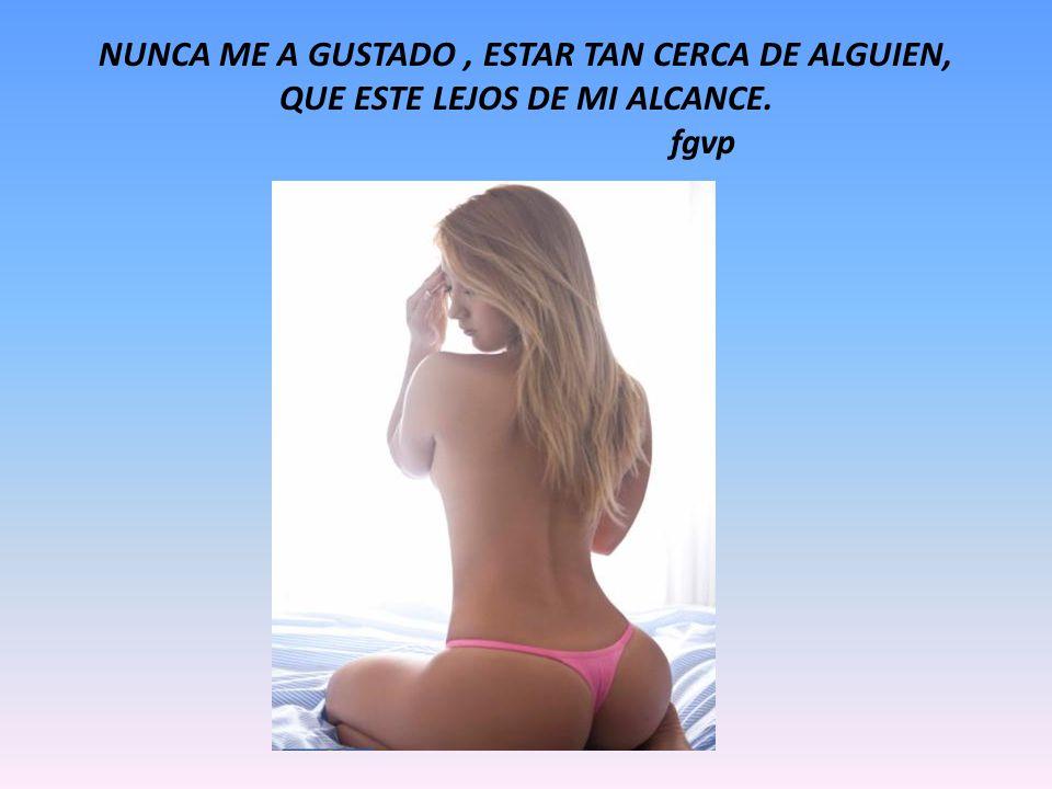 NUNCA ME A GUSTADO , ESTAR TAN CERCA DE ALGUIEN, QUE ESTE LEJOS DE MI ALCANCE. fgvp