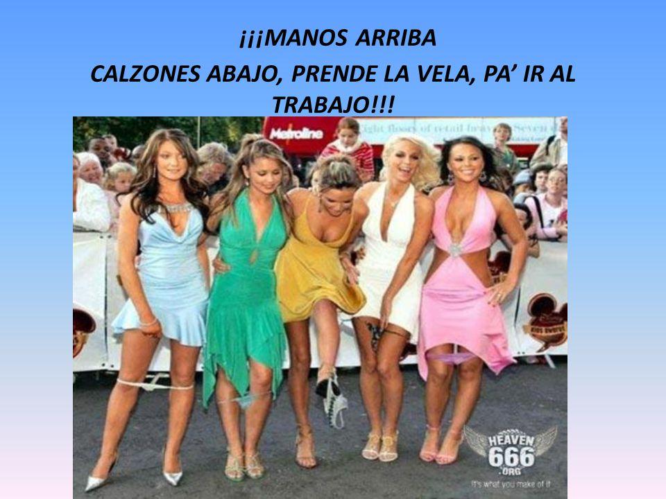 ¡¡¡MANOS ARRIBA CALZONES ABAJO, PRENDE LA VELA, PA' IR AL TRABAJO!!!