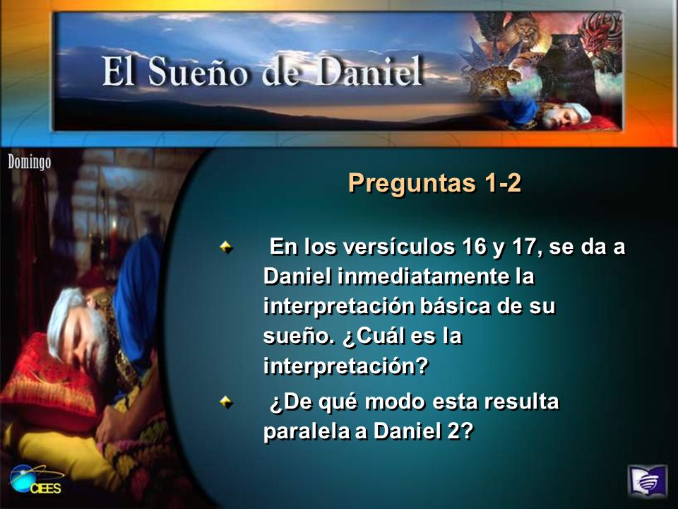 Preguntas 1-2 En los versículos 16 y 17, se da a Daniel inmediatamente la interpretación básica de su sueño. ¿Cuál es la interpretación