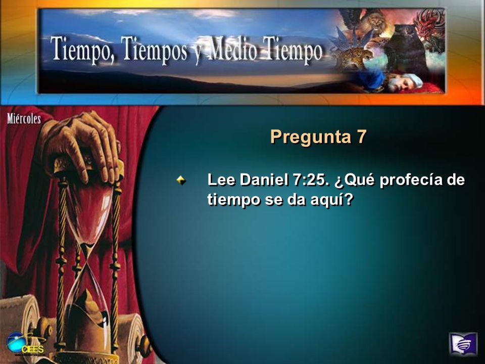 Pregunta 7 Lee Daniel 7:25. ¿Qué profecía de tiempo se da aquí