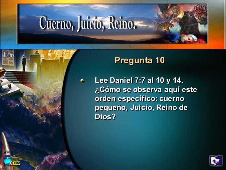 Pregunta 10Lee Daniel 7:7 al 10 y 14.