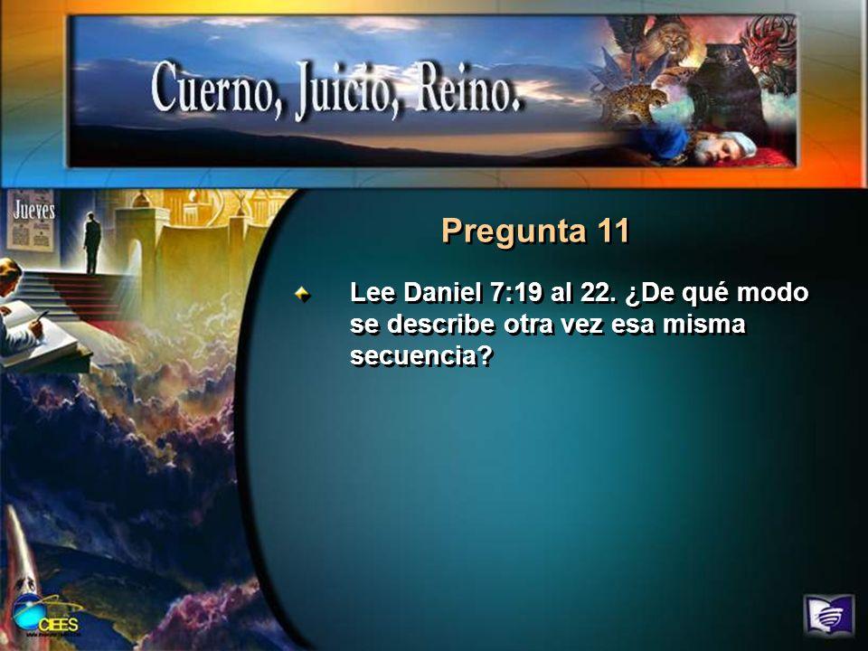 Pregunta 11 Lee Daniel 7:19 al 22. ¿De qué modo se describe otra vez esa misma secuencia