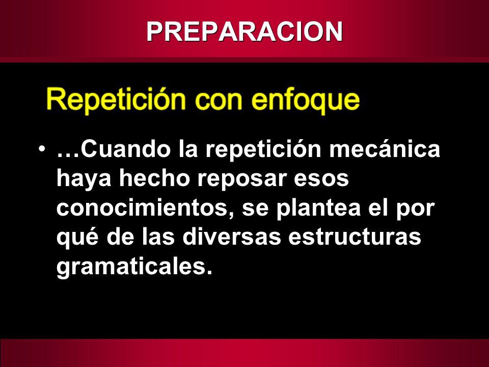 PREPARACION …Cuando la repetición mecánica haya hecho reposar esos conocimientos, se plantea el por qué de las diversas estructuras gramaticales.