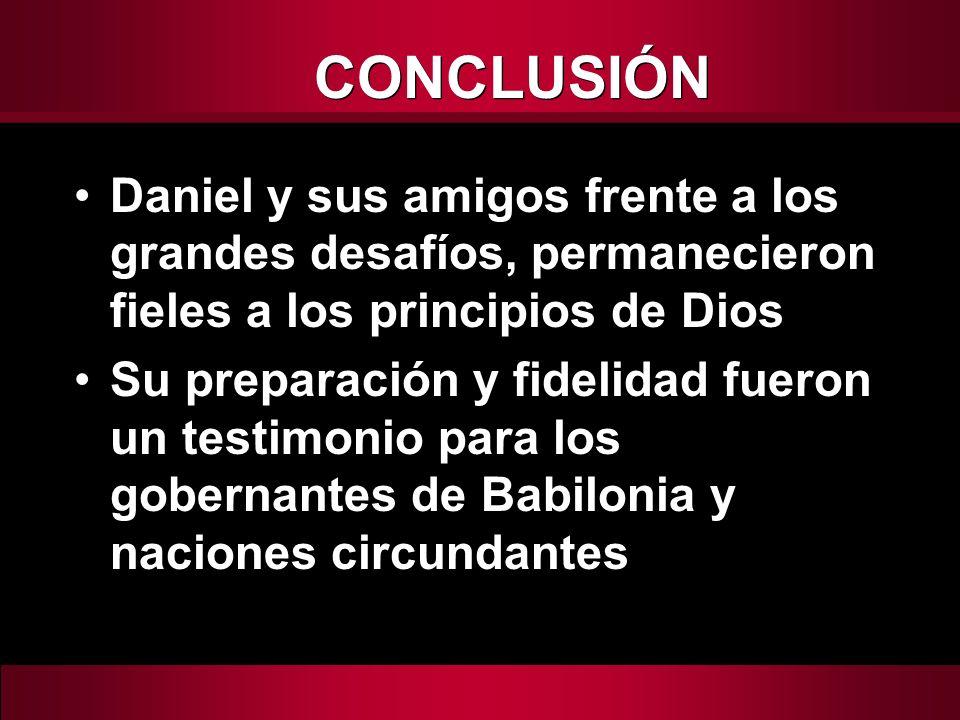 CONCLUSIÓN Daniel y sus amigos frente a los grandes desafíos, permanecieron fieles a los principios de Dios.