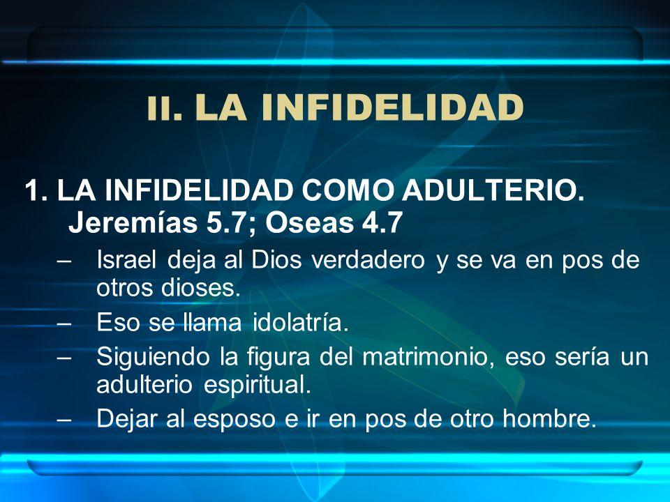 II. LA INFIDELIDAD 1. LA INFIDELIDAD COMO ADULTERIO. Jeremías 5.7; Oseas 4.7. Israel deja al Dios verdadero y se va en pos de otros dioses.