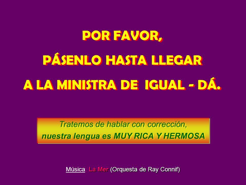 POR FAVOR, PÁSENLO HASTA LLEGAR A LA MINISTRA DE IGUAL - DÁ.