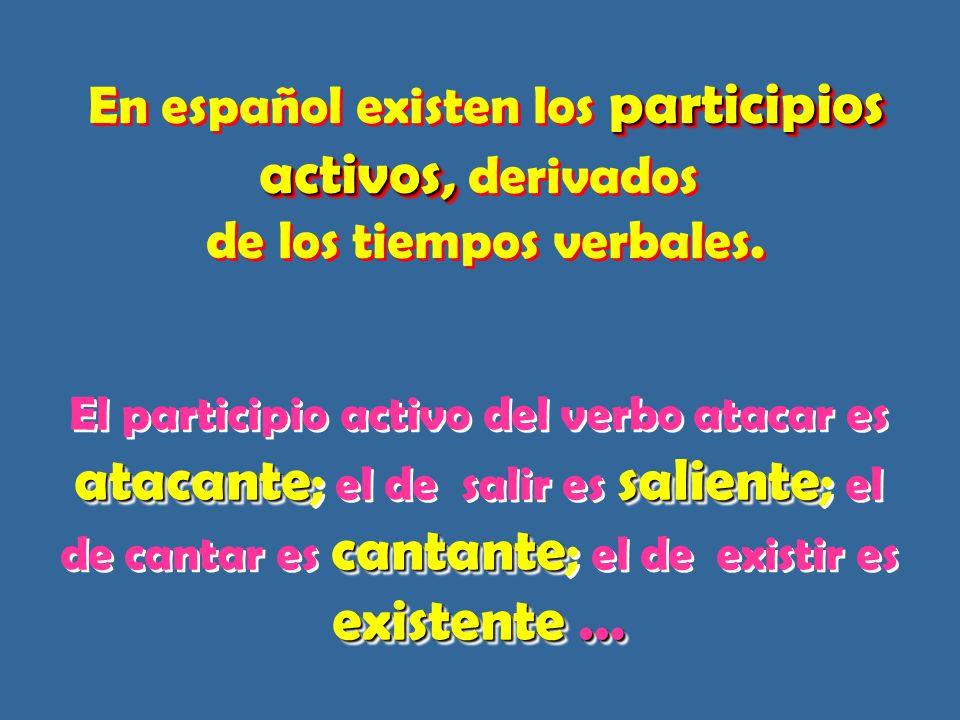 En español existen los participios activos, derivados de los tiempos verbales.