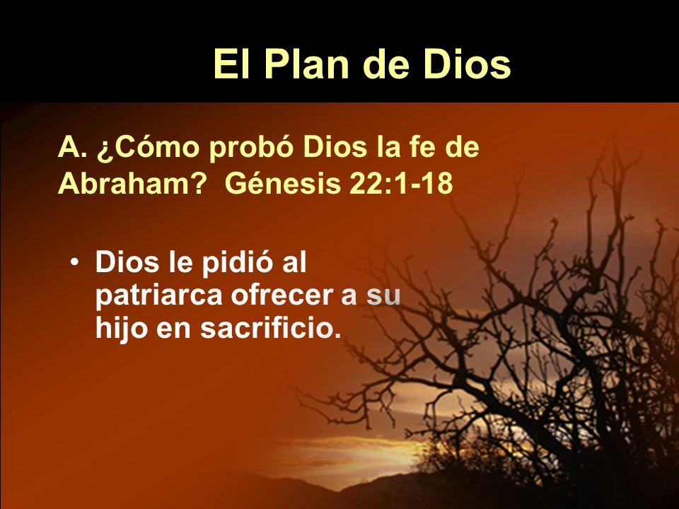 El Plan de Dios A. ¿Cómo probó Dios la fe de Abraham Génesis 22:1-18