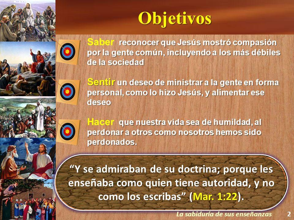 Objetivos Saber reconocer que Jesús mostró compasión por la gente común, incluyendo a los más débiles de la sociedad.