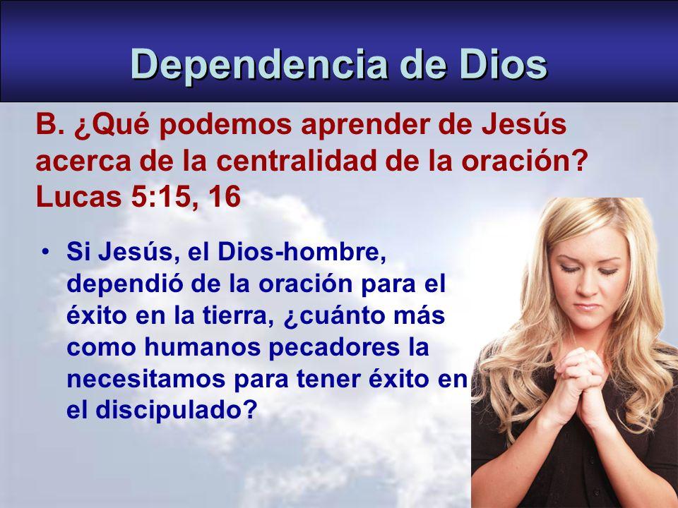 Dependencia de Dios B. ¿Qué podemos aprender de Jesús acerca de la centralidad de la oración Lucas 5:15, 16.