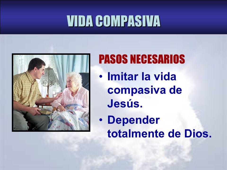 VIDA COMPASIVA PASOS NECESARIOS Imitar la vida compasiva de Jesús.