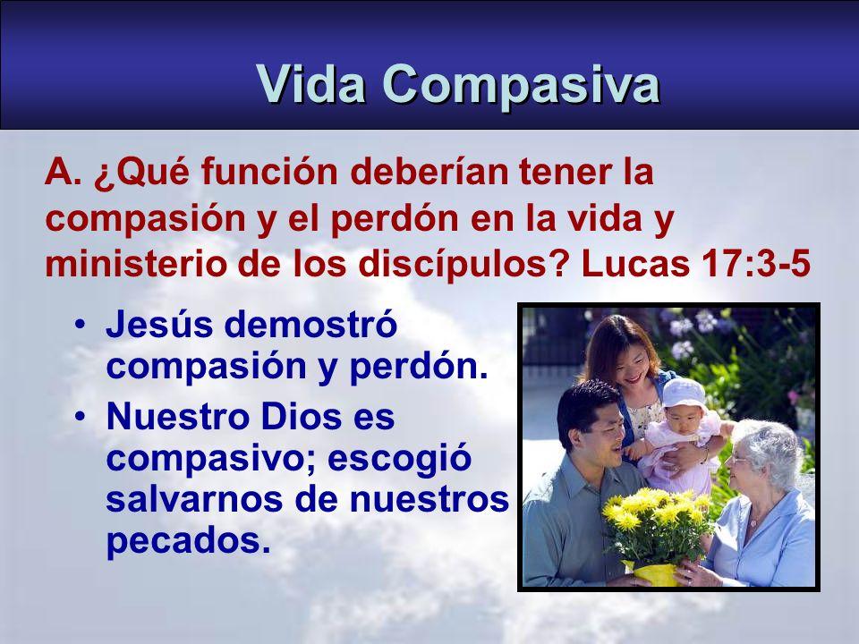 Vida Compasiva A. ¿Qué función deberían tener la compasión y el perdón en la vida y ministerio de los discípulos Lucas 17:3-5.
