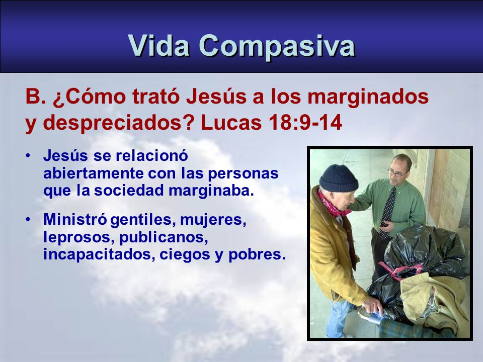 Vida Compasiva B. ¿Cómo trató Jesús a los marginados y despreciados Lucas 18:9-14.