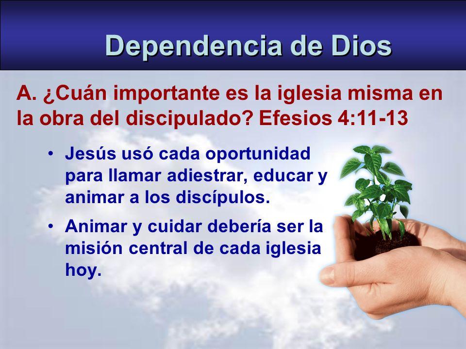 Dependencia de Dios A. ¿Cuán importante es la iglesia misma en la obra del discipulado Efesios 4:11-13.