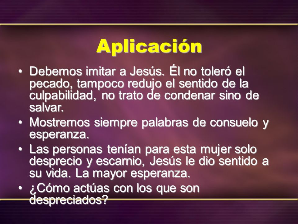 Aplicación Debemos imitar a Jesús. Él no toleró el pecado, tampoco redujo el sentido de la culpabilidad, no trato de condenar sino de salvar.