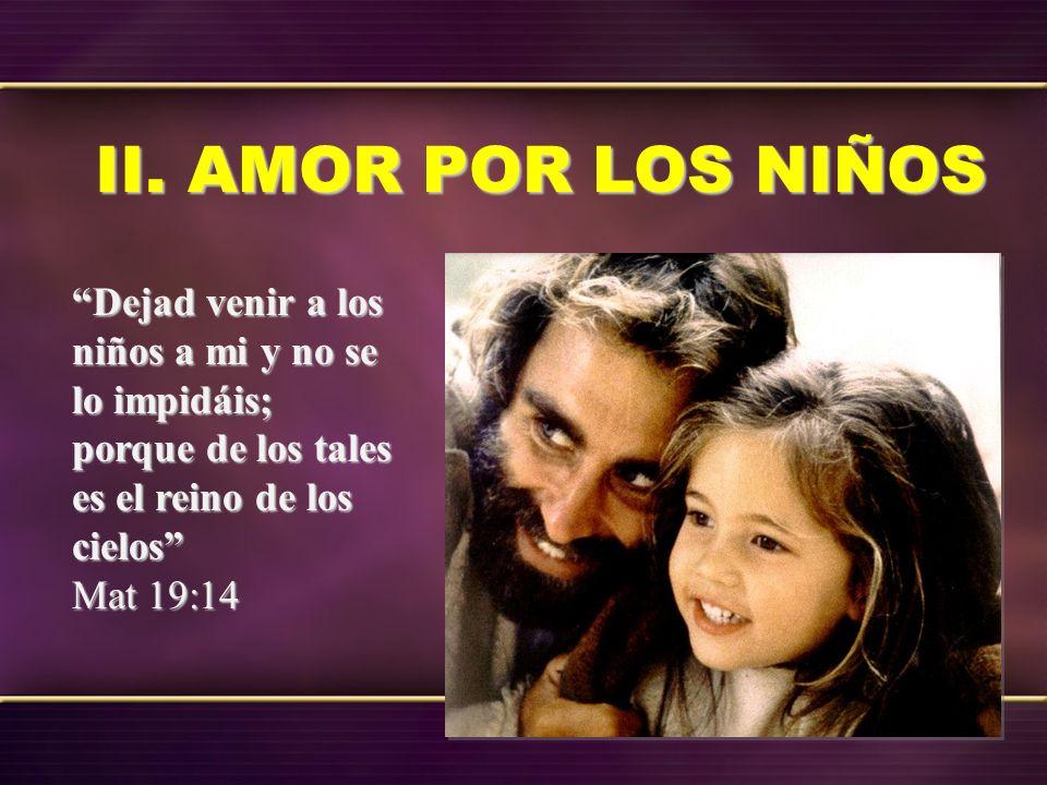 II. AMOR POR LOS NIÑOS Dejad venir a los niños a mi y no se lo impidáis; porque de los tales es el reino de los cielos