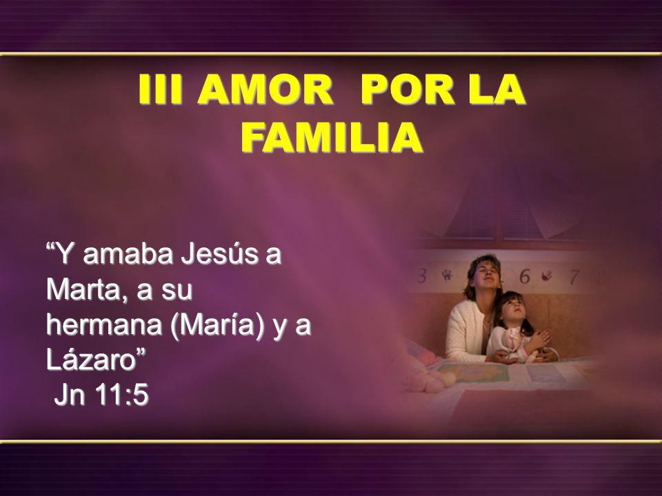 III AMOR POR LA FAMILIA Y amaba Jesús a Marta, a su hermana (María) y a Lázaro Jn 11:5