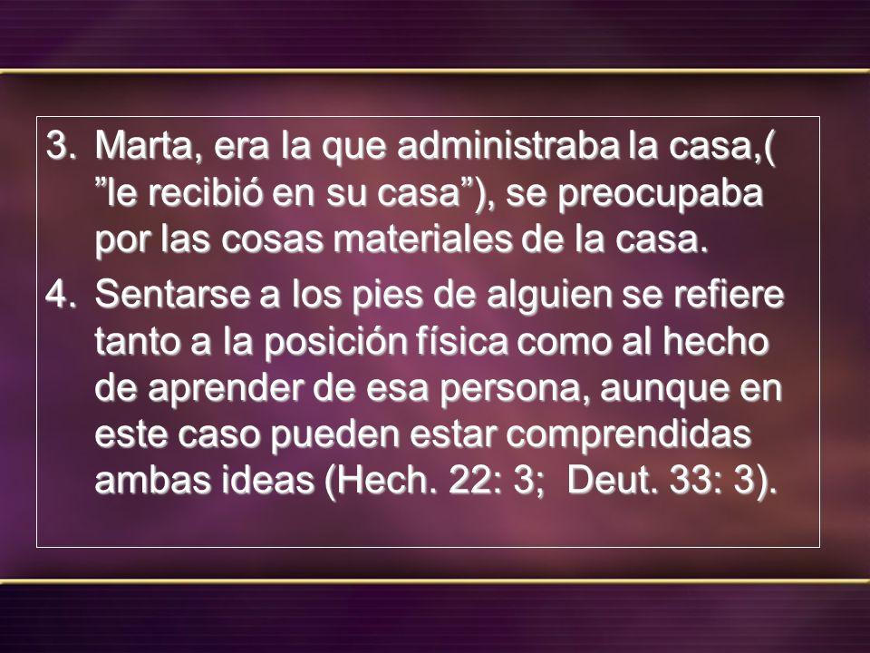 Marta, era la que administraba la casa,( le recibió en su casa ), se preocupaba por las cosas materiales de la casa.