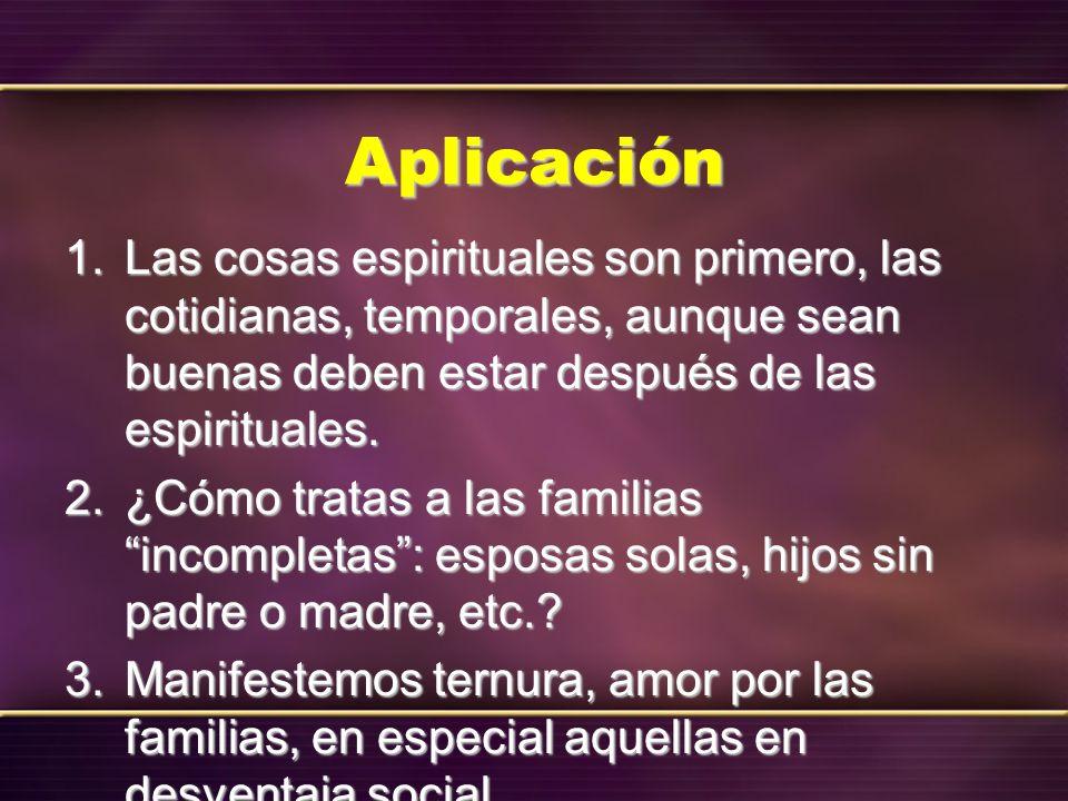 AplicaciónLas cosas espirituales son primero, las cotidianas, temporales, aunque sean buenas deben estar después de las espirituales.