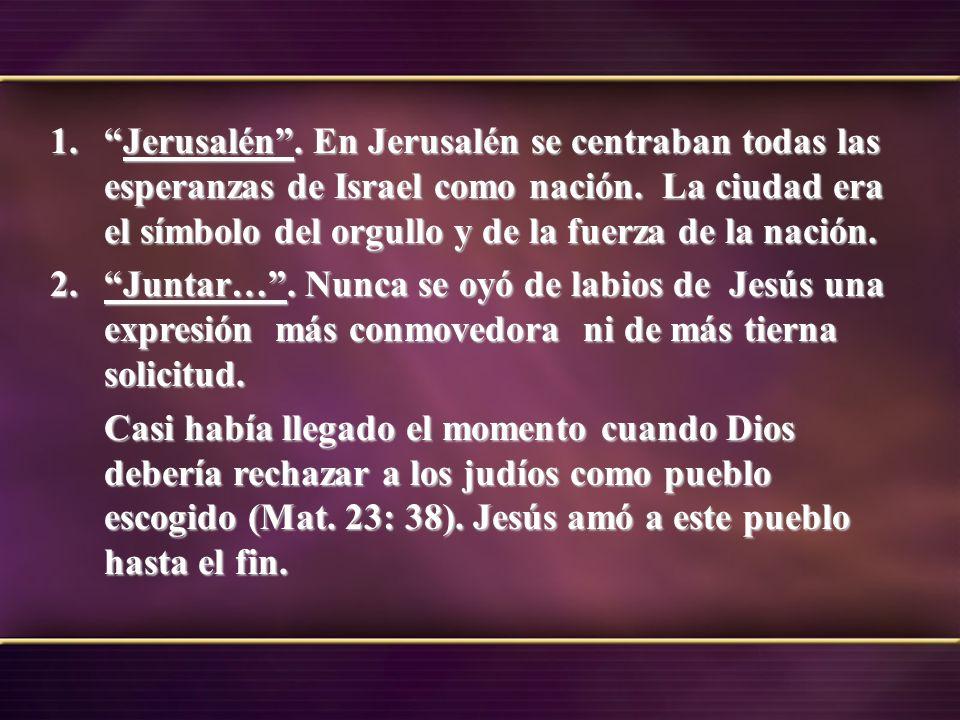 Jerusalén . En Jerusalén se centraban todas las esperanzas de Israel como nación. La ciudad era el símbolo del orgullo y de la fuerza de la nación.