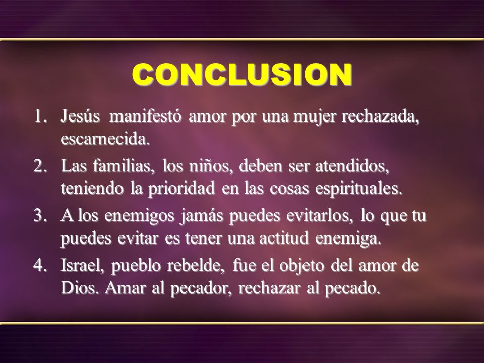 CONCLUSION Jesús manifestó amor por una mujer rechazada, escarnecida.
