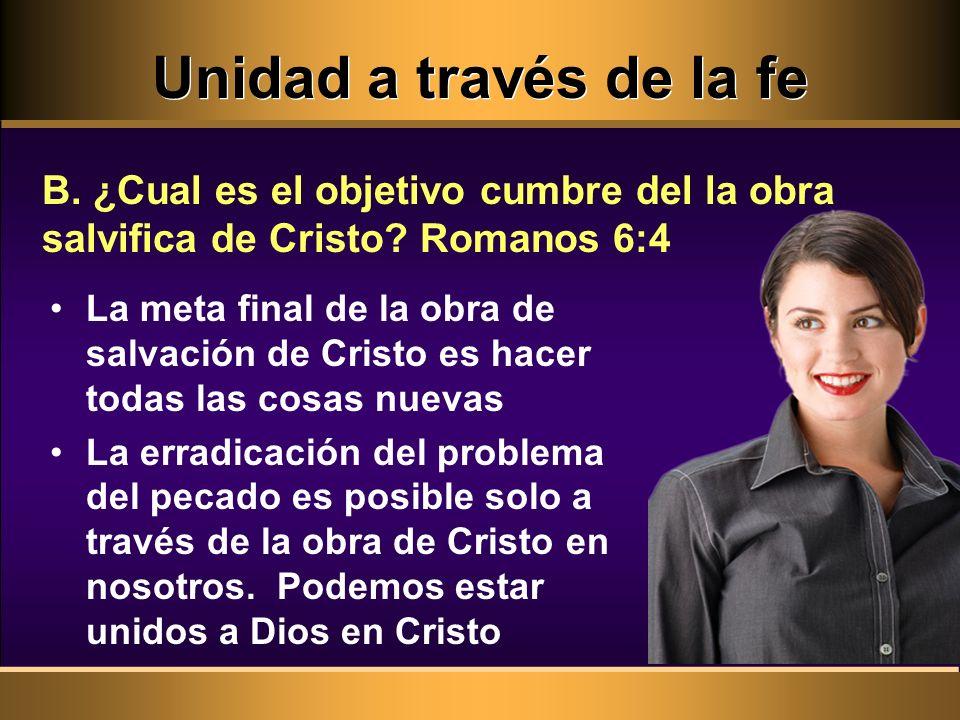 Unidad a través de la fe B. ¿Cual es el objetivo cumbre del la obra salvifica de Cristo Romanos 6:4.