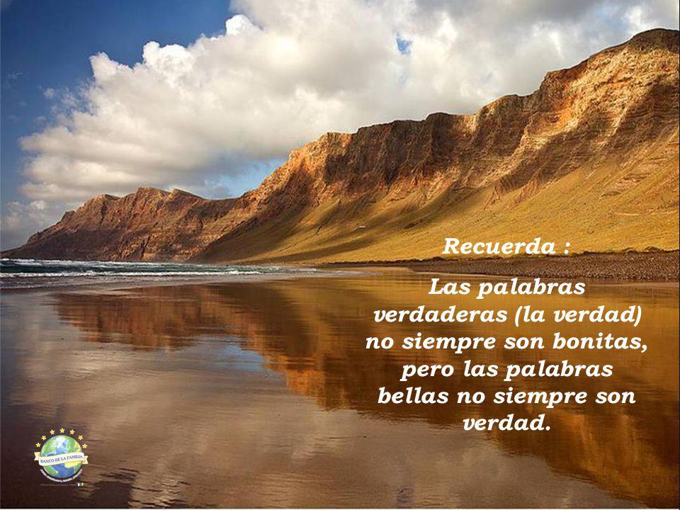 Recuerda : Las palabras verdaderas (la verdad) no siempre son bonitas, pero las palabras bellas no siempre son verdad.