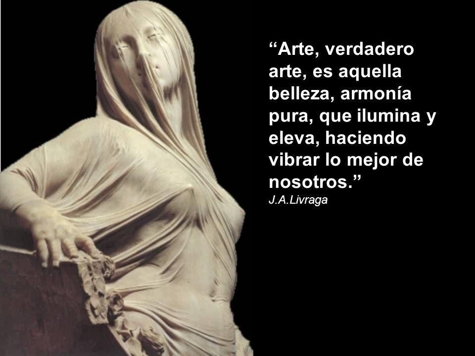 Arte, verdadero arte, es aquella belleza, armonía pura, que ilumina y eleva, haciendo vibrar lo mejor de nosotros.