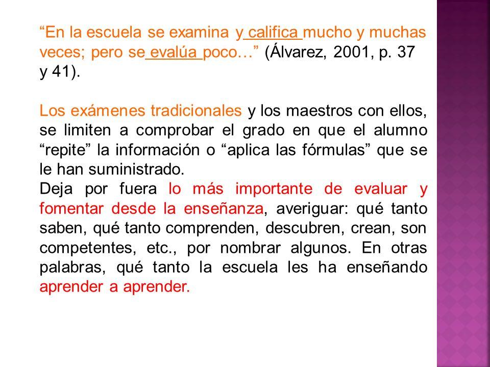 En la escuela se examina y califica mucho y muchas veces; pero se evalúa poco… (Álvarez, 2001, p. 37 y 41).