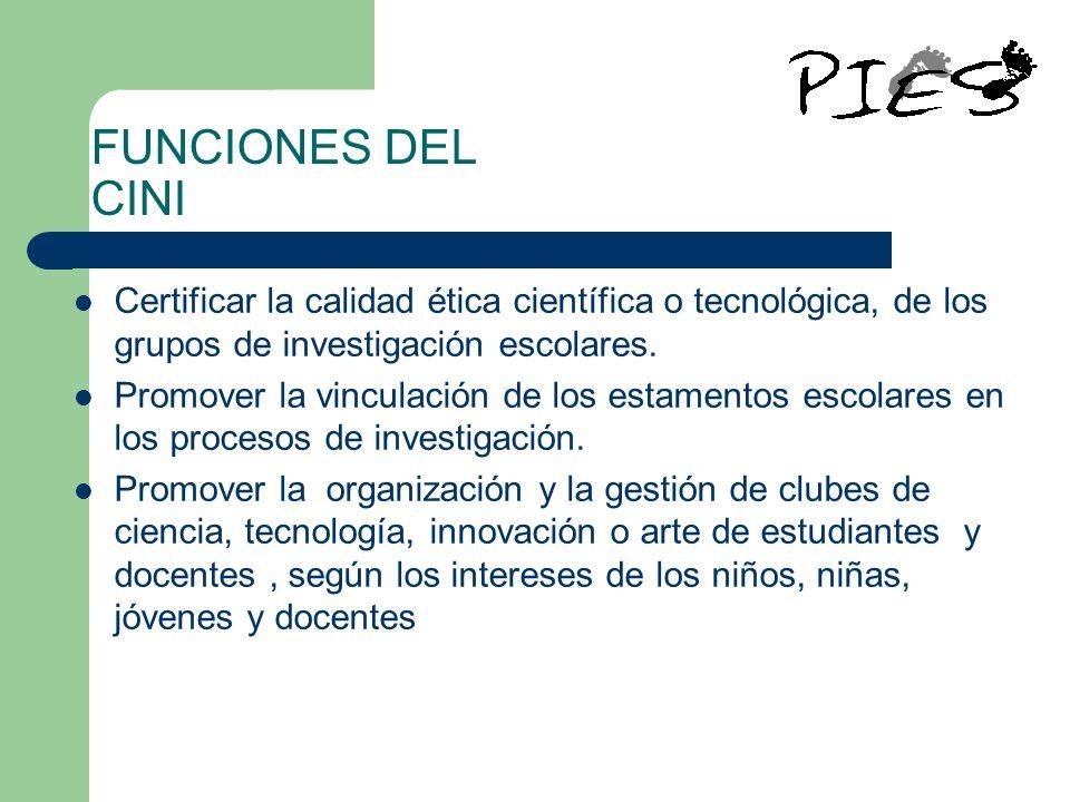 FUNCIONES DEL CINI Certificar la calidad ética científica o tecnológica, de los grupos de investigación escolares.