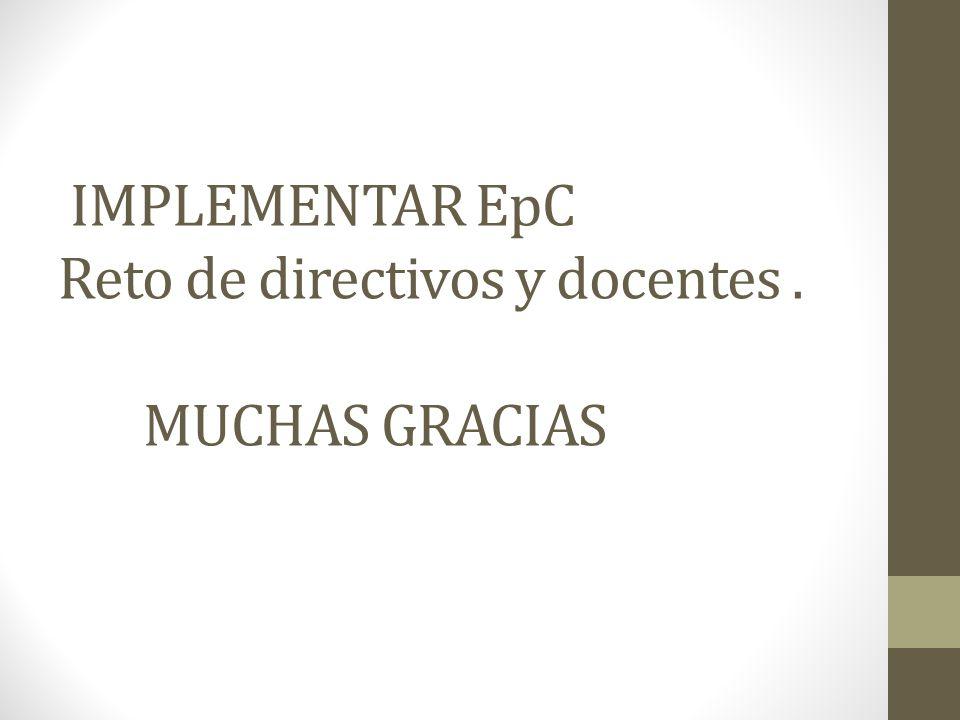 IMPLEMENTAR EpC Reto de directivos y docentes . MUCHAS GRACIAS