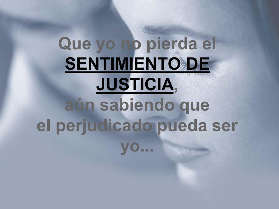Que yo no pierda el SENTIMIENTO DE JUSTICIA, aún sabiendo que el perjudicado pueda ser yo...