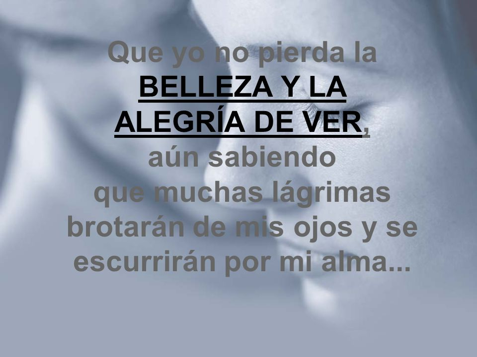 Que yo no pierda la BELLEZA Y LA ALEGRÍA DE VER, aún sabiendo que muchas lágrimas brotarán de mis ojos y se escurrirán por mi alma...