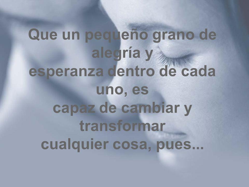 Que un pequeño grano de alegría y esperanza dentro de cada uno, es capaz de cambiar y transformar cualquier cosa, pues...