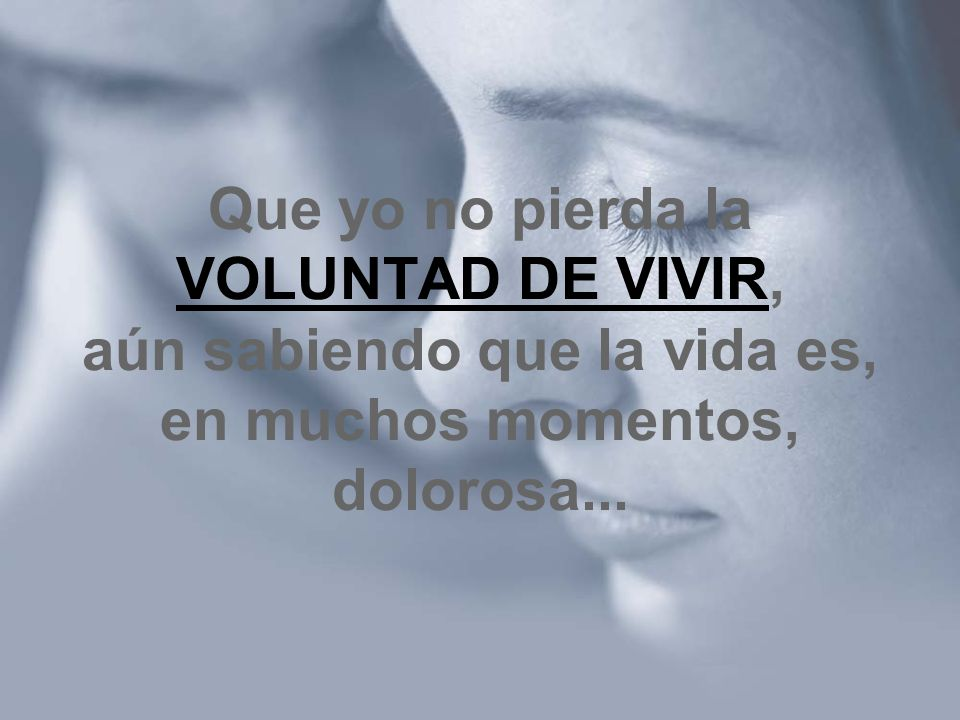 Que yo no pierda la VOLUNTAD DE VIVIR, aún sabiendo que la vida es, en muchos momentos, dolorosa...
