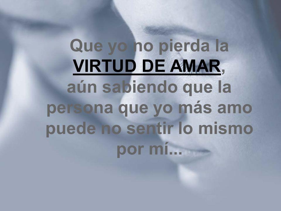 Que yo no pierda la VIRTUD DE AMAR, aún sabiendo que la persona que yo más amo puede no sentir lo mismo por mí...
