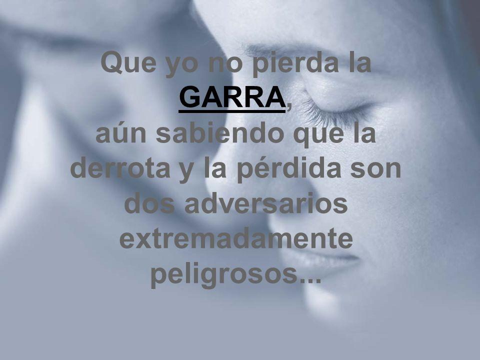 Que yo no pierda la GARRA, aún sabiendo que la derrota y la pérdida son dos adversarios extremadamente peligrosos...