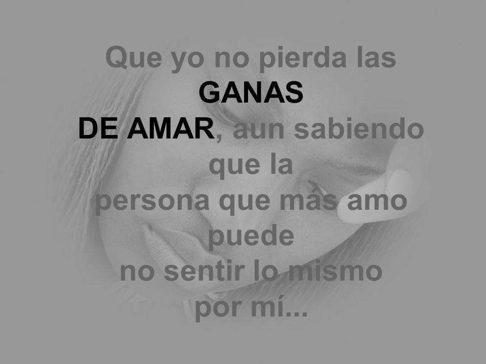 Que yo no pierda las GANAS DE AMAR, aun sabiendo que la persona que más amo puede no sentir lo mismo por mí...