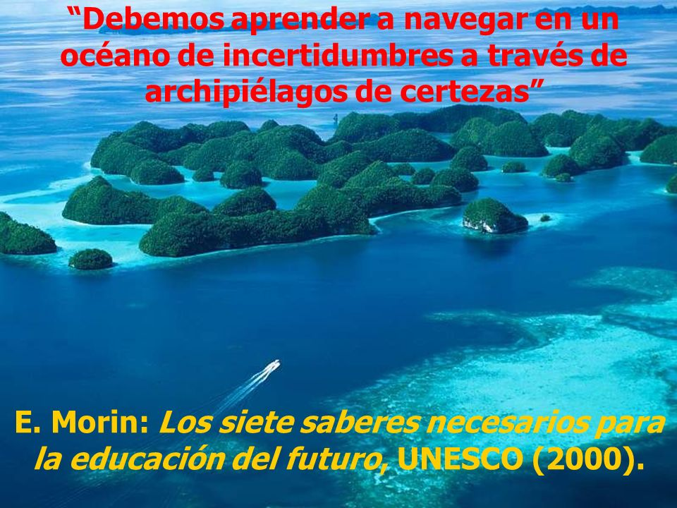 Debemos aprender a navegar en un océano de incertidumbres a través de archipiélagos de certezas